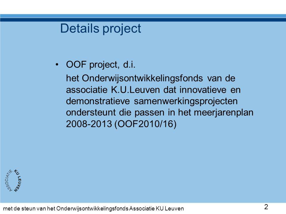 met de steun van het Onderwijsontwikkelingsfonds Associatie KU Leuven 3 Timing project 1 oktober 2010 – 31 oktober 2012 Oriëntatie Selectie en voorbereiding proefprojecten Proefprojecten draaien en opvolgen Resultaten analyseren Tweede proefperiode GPS gids (inbedding in de opleiding) Disseminatie Derde proefperiode 0-2: 2-4: 5-11: 12-14: 13-17: 18-25 24-25: 17-..: