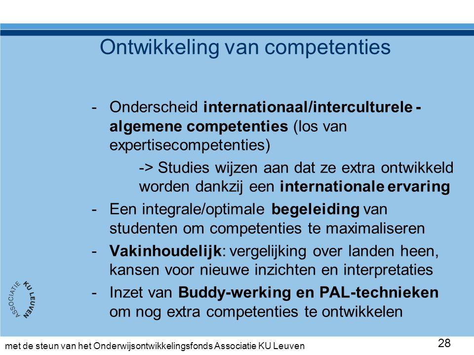 met de steun van het Onderwijsontwikkelingsfonds Associatie KU Leuven -Onderscheid internationaal/interculturele - algemene competenties (los van expertisecompetenties) -> Studies wijzen aan dat ze extra ontwikkeld worden dankzij een internationale ervaring -Een integrale/optimale begeleiding van studenten om competenties te maximaliseren -Vakinhoudelijk: vergelijking over landen heen, kansen voor nieuwe inzichten en interpretaties -Inzet van Buddy-werking en PAL-technieken om nog extra competenties te ontwikkelen 28 Ontwikkeling van competenties