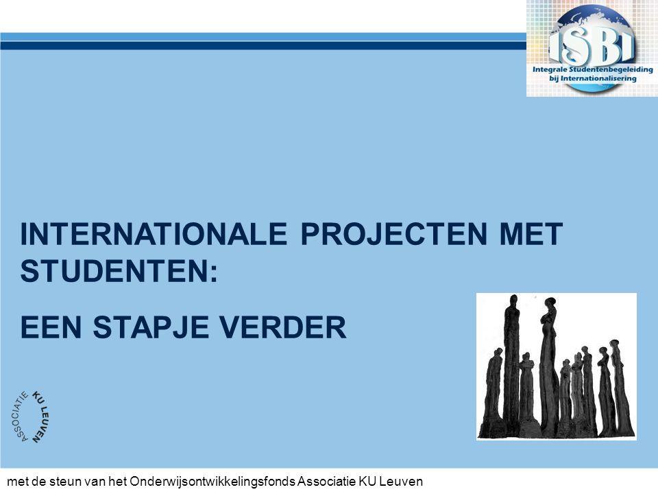met de steun van het Onderwijsontwikkelingsfonds Associatie KU Leuven INTERNATIONALE PROJECTEN MET STUDENTEN: EEN STAPJE VERDER