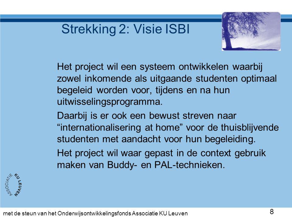 met de steun van het Onderwijsontwikkelingsfonds Associatie KU Leuven Strekking 2: Visie ISBI Het project wil een systeem ontwikkelen waarbij zowel inkomende als uitgaande studenten optimaal begeleid worden voor, tijdens en na hun uitwisselingsprogramma.
