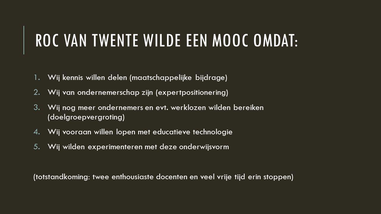 ROC VAN TWENTE WILDE EEN MOOC OMDAT: 1.Wij kennis willen delen (maatschappelijke bijdrage) 2.Wij van ondernemerschap zijn (expertpositionering) 3.Wij nog meer ondernemers en evt.
