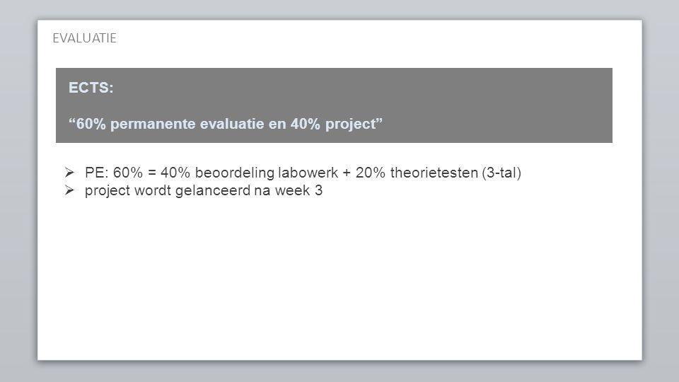 EVALUATIE ECTS: 60% permanente evaluatie en 40% project  PE: 60% = 40% beoordeling labowerk + 20% theorietesten (3-tal)  project wordt gelanceerd na week 3