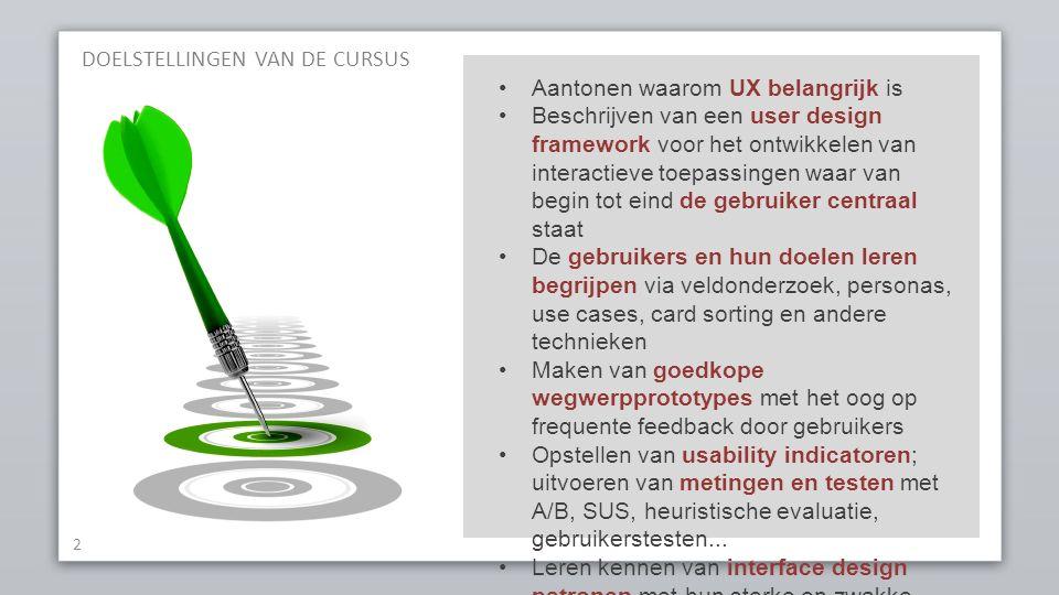 DOELSTELLINGEN VAN DE CURSUS 2 Aantonen waarom UX belangrijk is Beschrijven van een user design framework voor het ontwikkelen van interactieve toepassingen waar van begin tot eind de gebruiker centraal staat De gebruikers en hun doelen leren begrijpen via veldonderzoek, personas, use cases, card sorting en andere technieken Maken van goedkope wegwerpprototypes met het oog op frequente feedback door gebruikers Opstellen van usability indicatoren; uitvoeren van metingen en testen met A/B, SUS, heuristische evaluatie, gebruikerstesten...