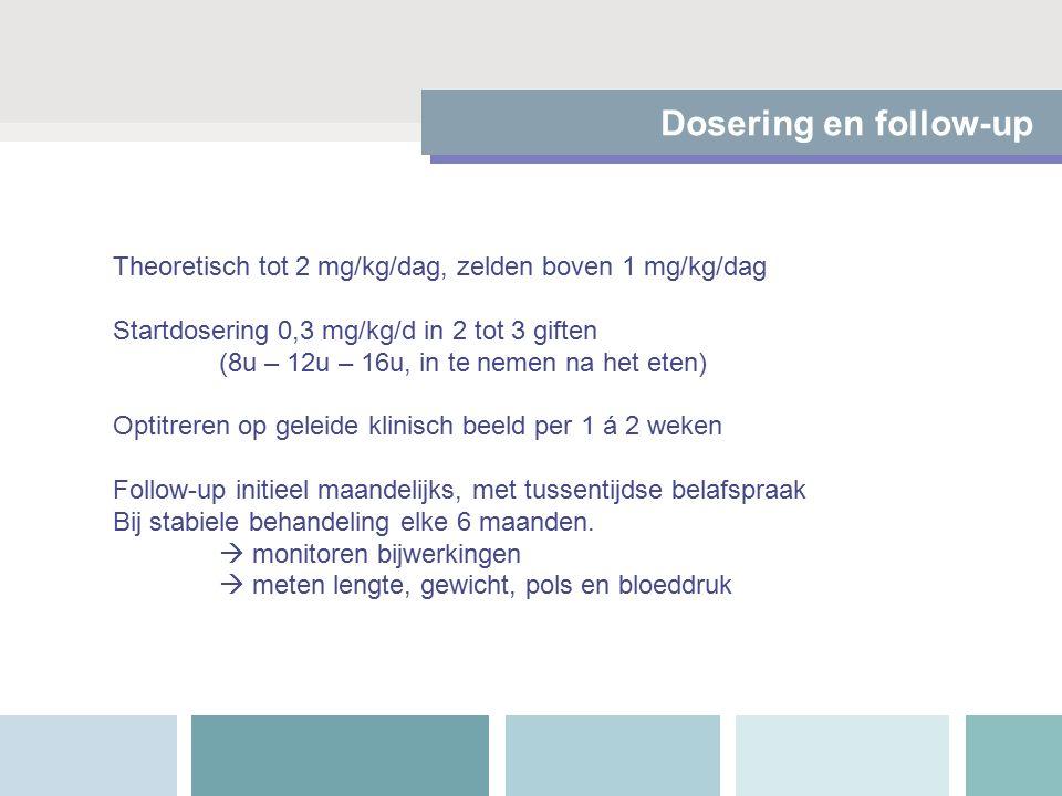 Dosering en follow-up Theoretisch tot 2 mg/kg/dag, zelden boven 1 mg/kg/dag Startdosering 0,3 mg/kg/d in 2 tot 3 giften (8u – 12u – 16u, in te nemen na het eten) Optitreren op geleide klinisch beeld per 1 á 2 weken Follow-up initieel maandelijks, met tussentijdse belafspraak Bij stabiele behandeling elke 6 maanden.