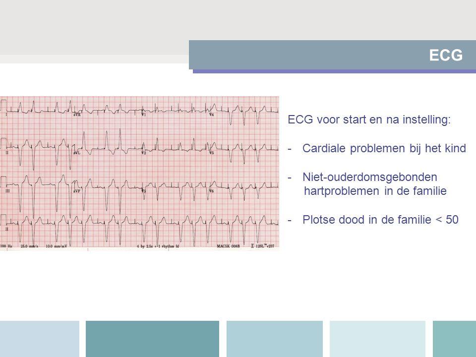 ECG ECG voor start en na instelling: -Cardiale problemen bij het kind -Niet-ouderdomsgebonden hartproblemen in de familie -Plotse dood in de familie < 50