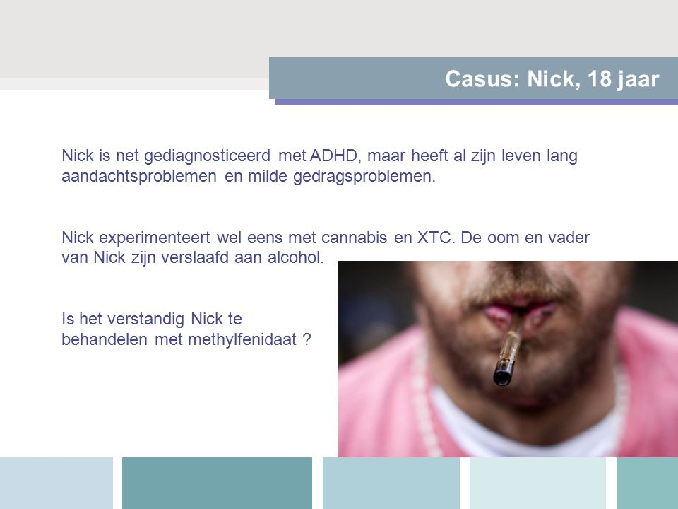 Casus: Nick, 18 jaar Nick is net gediagnosticeerd met ADHD, maar heeft al zijn leven lang aandachtsproblemen en milde gedragsproblemen.