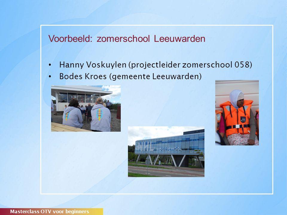 Voorbeeld: zomerschool Leeuwarden Hanny Voskuylen (projectleider zomerschool 058) Bodes Kroes (gemeente Leeuwarden) Masterclass OTV voor beginners