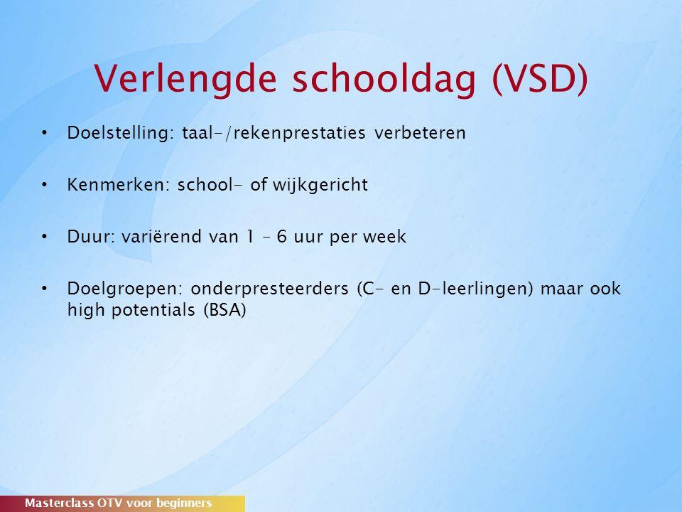 Verlengde schooldag (VSD) Doelstelling: taal-/rekenprestaties verbeteren Kenmerken: school- of wijkgericht Duur: variërend van 1 – 6 uur per week Doelgroepen: onderpresteerders (C- en D-leerlingen) maar ook high potentials (BSA) Masterclass OTV voor beginners