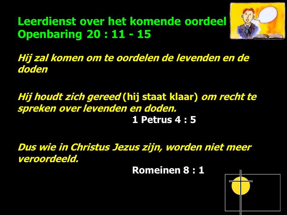 Leerdienst over het komende oordeel Openbaring 20 : 11 - 15 Hij zal komen om te oordelen de levenden en de doden Hij houdt zich gereed (hij staat klaar) om recht te spreken over levenden en doden.