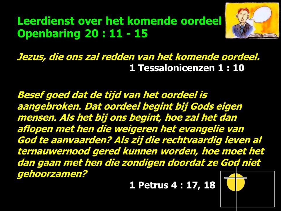 Leerdienst over het komende oordeel Openbaring 20 : 11 - 15 Jezus, die ons zal redden van het komende oordeel. 1 Tessalonicenzen 1 : 10 Besef goed dat