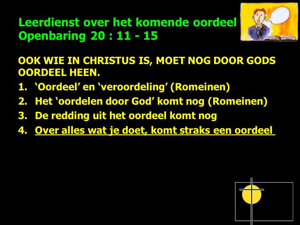 Leerdienst over het komende oordeel Openbaring 20 : 11 - 15 OOK WIE IN CHRISTUS IS, MOET NOG DOOR GODS OORDEEL HEEN. 1.'Oordeel' en 'veroordeling' (Ro