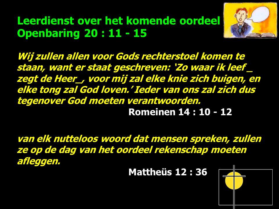 Leerdienst over het komende oordeel Openbaring 20 : 11 - 15 Wij zullen allen voor Gods rechterstoel komen te staan, want er staat geschreven: 'Zo waar