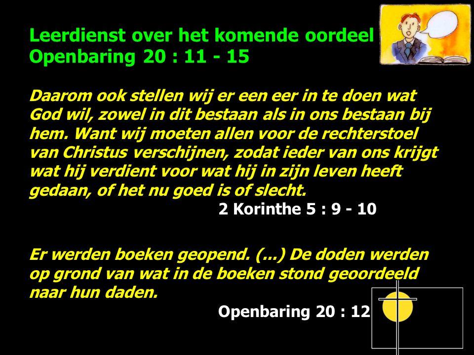 Leerdienst over het komende oordeel Openbaring 20 : 11 - 15 Daarom ook stellen wij er een eer in te doen wat God wil, zowel in dit bestaan als in ons bestaan bij hem.