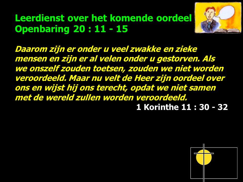 Leerdienst over het komende oordeel Openbaring 20 : 11 - 15 Daarom zijn er onder u veel zwakke en zieke mensen en zijn er al velen onder u gestorven.