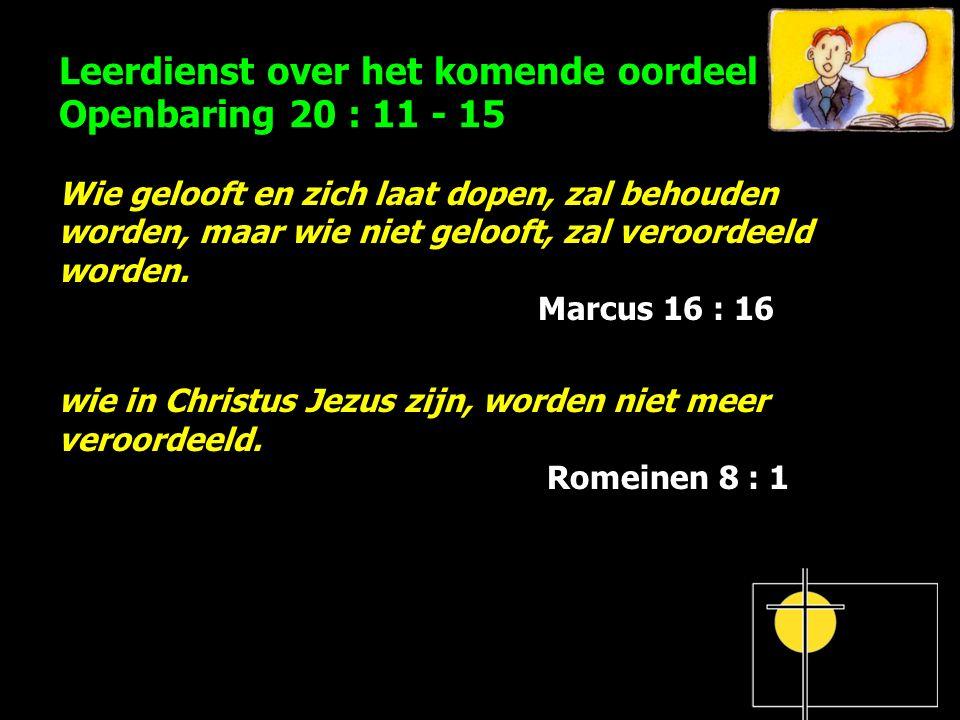 Leerdienst over het komende oordeel Openbaring 20 : 11 - 15 Wie gelooft en zich laat dopen, zal behouden worden, maar wie niet gelooft, zal veroordeeld worden.