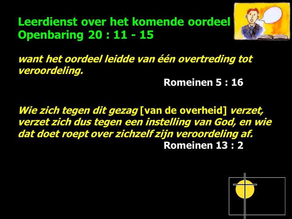 Leerdienst over het komende oordeel Openbaring 20 : 11 - 15 want het oordeel leidde van één overtreding tot veroordeling. Romeinen 5 : 16 Wie zich teg