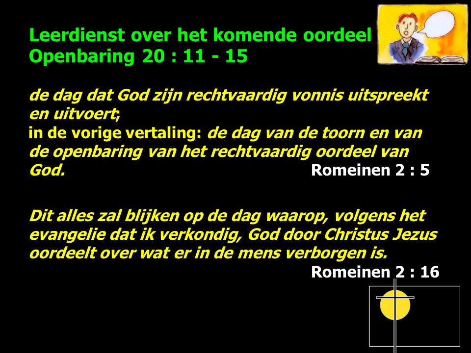 Leerdienst over het komende oordeel Openbaring 20 : 11 - 15 de dag dat God zijn rechtvaardig vonnis uitspreekt en uitvoert; in de vorige vertaling: de dag van de toorn en van de openbaring van het rechtvaardig oordeel van God.