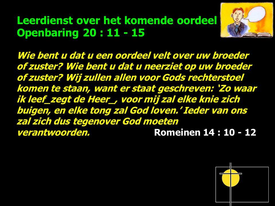 Leerdienst over het komende oordeel Openbaring 20 : 11 - 15 Wie bent u dat u een oordeel velt over uw broeder of zuster? Wie bent u dat u neerziet op