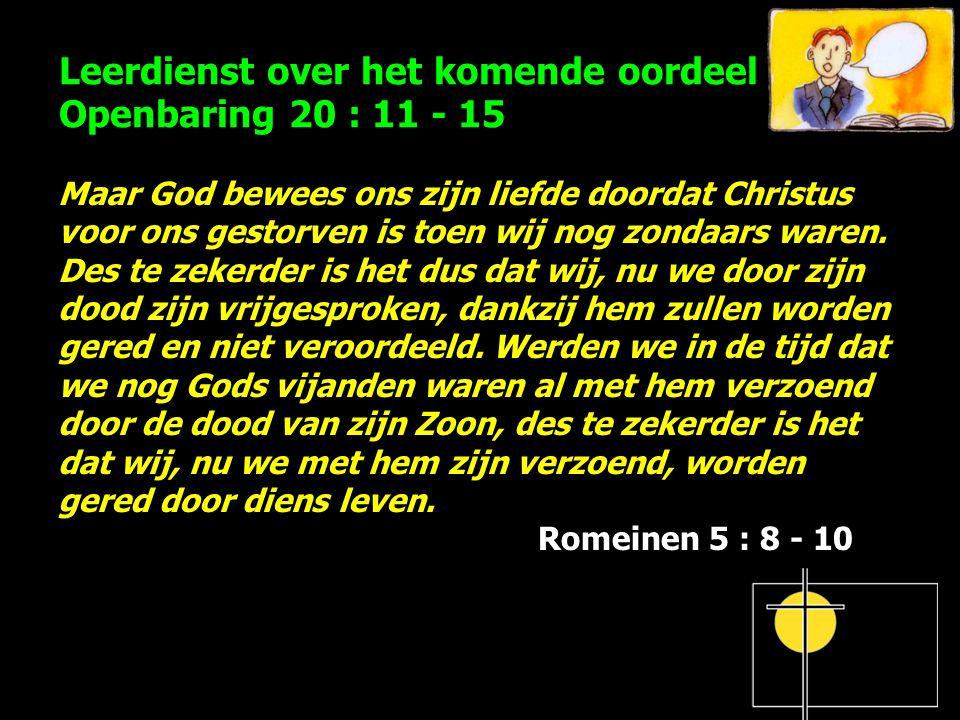 Leerdienst over het komende oordeel Openbaring 20 : 11 - 15 Maar God bewees ons zijn liefde doordat Christus voor ons gestorven is toen wij nog zondaars waren.