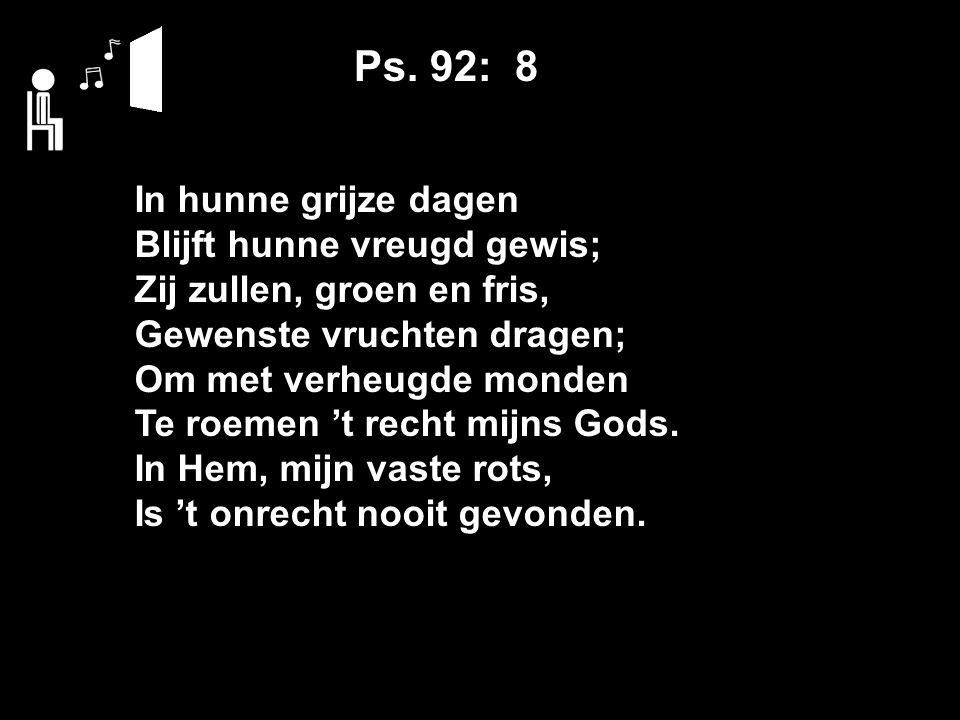 Ps. 92: 8 In hunne grijze dagen Blijft hunne vreugd gewis; Zij zullen, groen en fris, Gewenste vruchten dragen; Om met verheugde monden Te roemen 't r