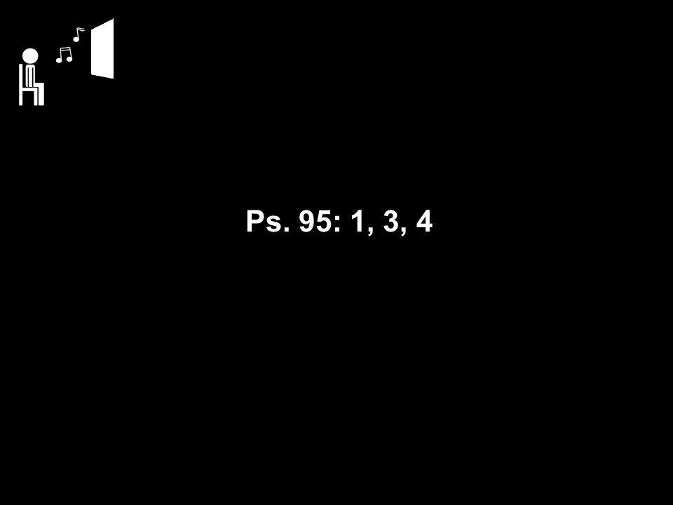 Ps. 95: 1, 3, 4