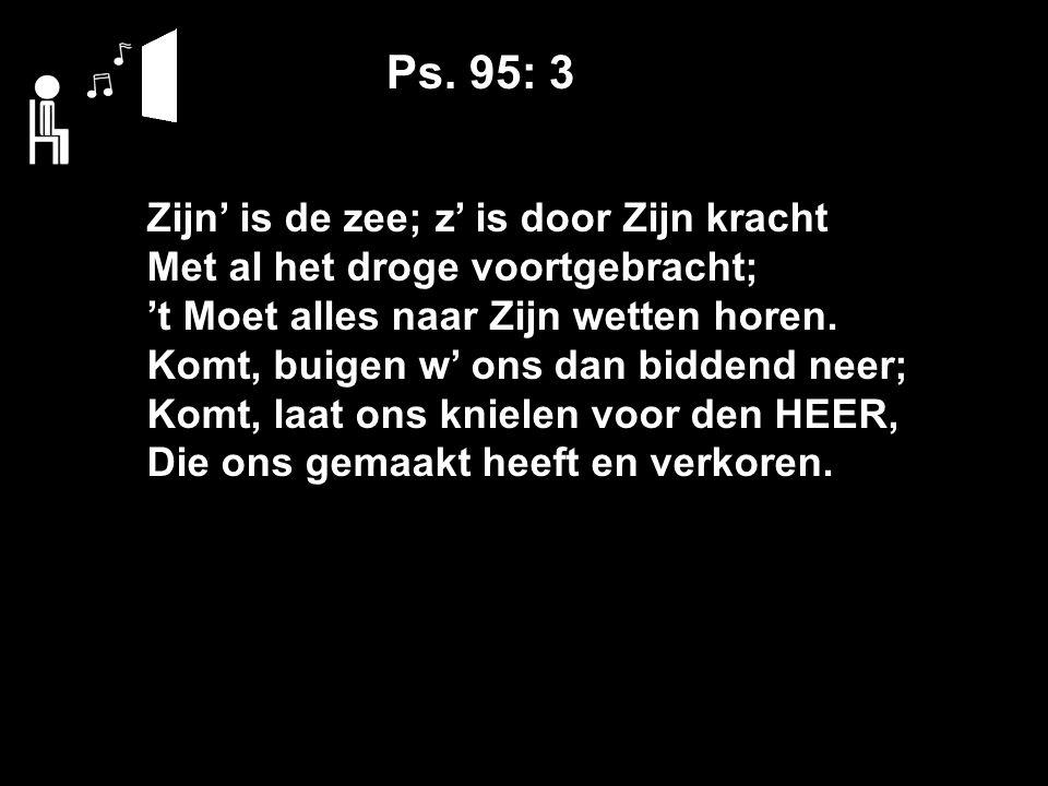 Ps. 95: 3 Zijn' is de zee; z' is door Zijn kracht Met al het droge voortgebracht; 't Moet alles naar Zijn wetten horen. Komt, buigen w' ons dan bidden