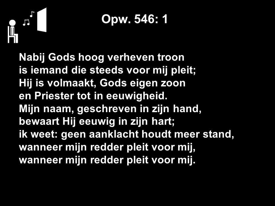 Opw. 546: 1 Nabij Gods hoog verheven troon is iemand die steeds voor mij pleit; Hij is volmaakt, Gods eigen zoon en Priester tot in eeuwigheid. Mijn n