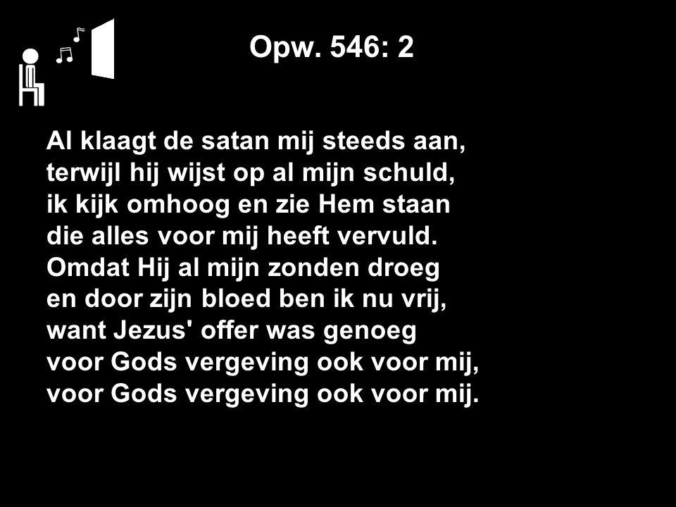 Opw. 546: 2 Al klaagt de satan mij steeds aan, terwijl hij wijst op al mijn schuld, ik kijk omhoog en zie Hem staan die alles voor mij heeft vervuld.