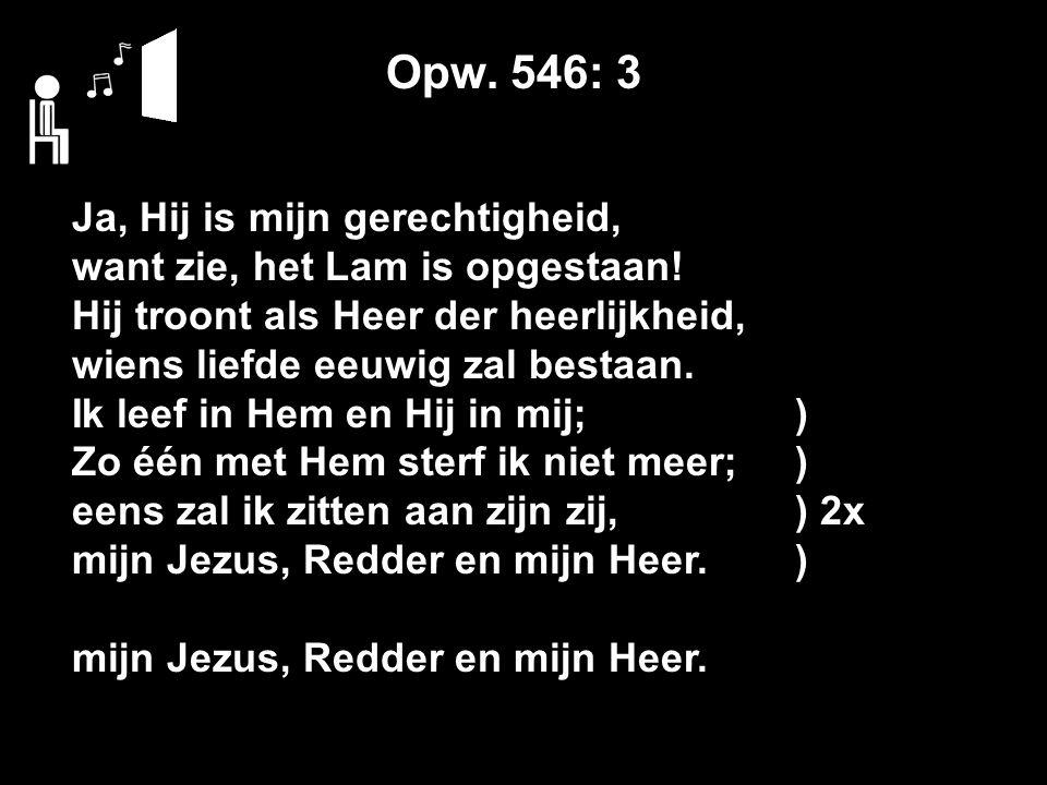 Opw. 546: 3 Ja, Hij is mijn gerechtigheid, want zie, het Lam is opgestaan.
