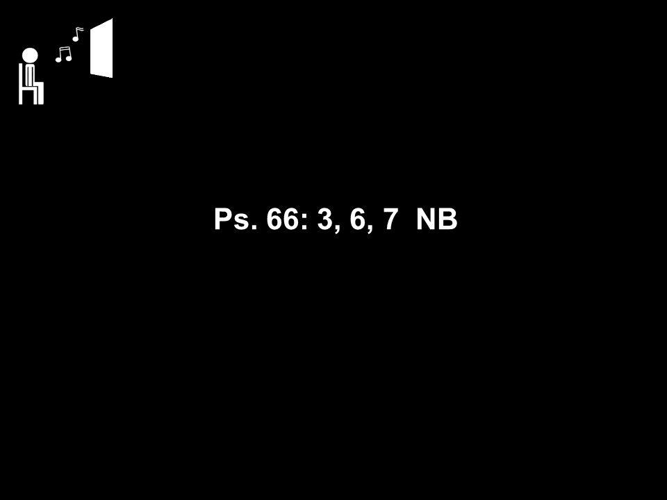 Ps. 66: 3, 6, 7 NB