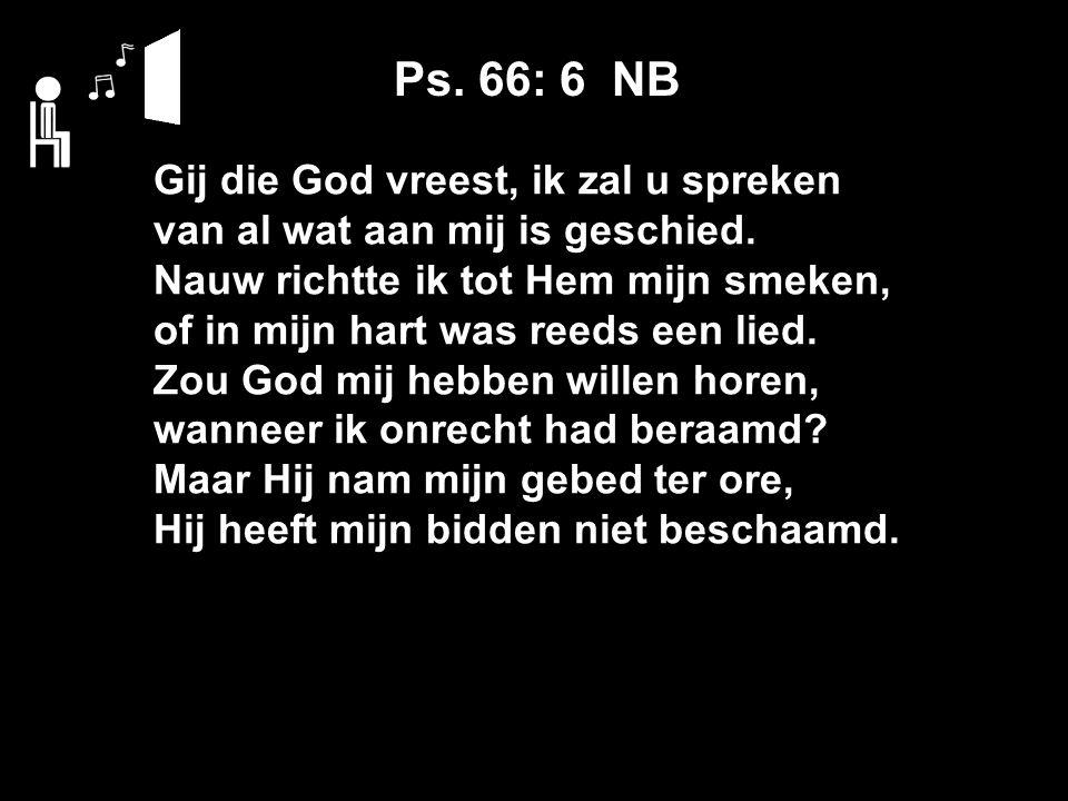 Ps. 66: 6 NB Gij die God vreest, ik zal u spreken van al wat aan mij is geschied.
