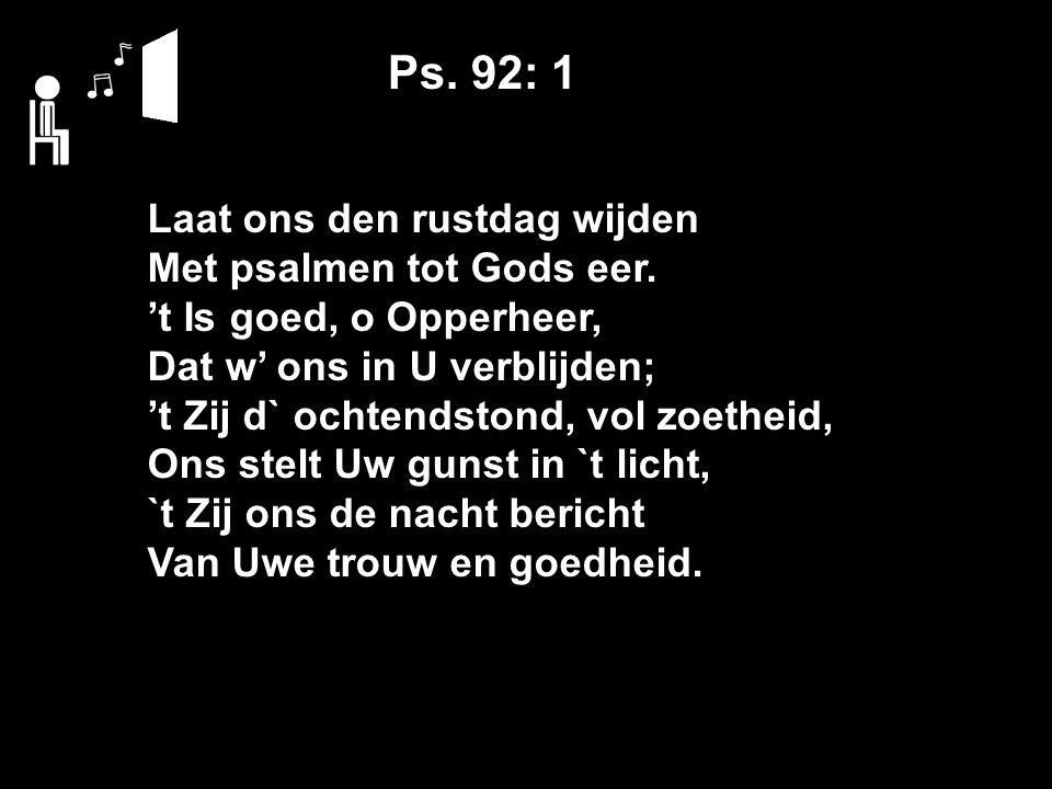 Ps. 92: 1 Laat ons den rustdag wijden Met psalmen tot Gods eer.