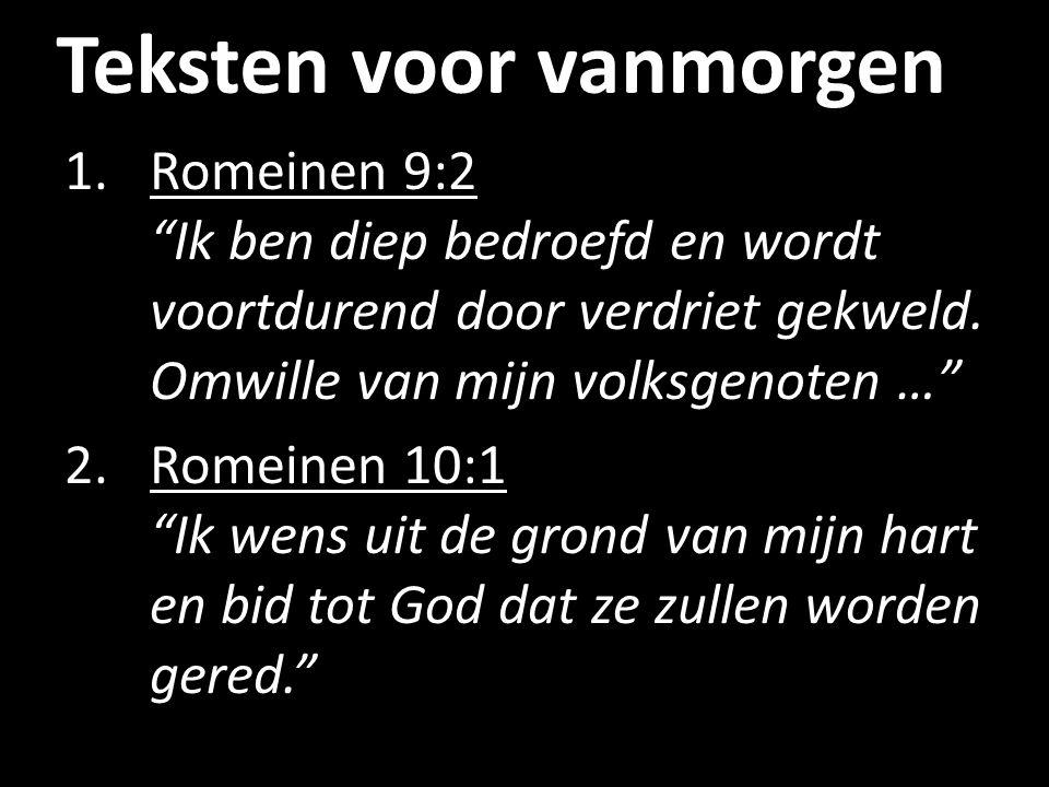 """Teksten voor vanmorgen 1.Romeinen 9:2 """"Ik ben diep bedroefd en wordt voortdurend door verdriet gekweld. Omwille van mijn volksgenoten …"""" 2.Romeinen 10"""