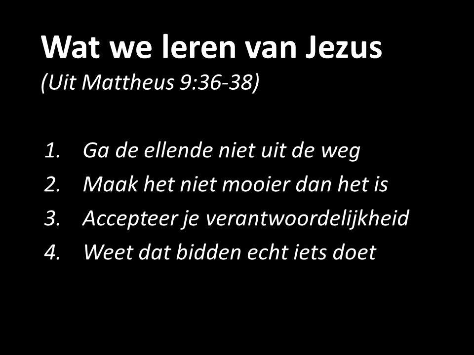 Wat we leren van Jezus (Uit Mattheus 9:36-38) 1.Ga de ellende niet uit de weg 2.Maak het niet mooier dan het is 3.Accepteer je verantwoordelijkheid 4.
