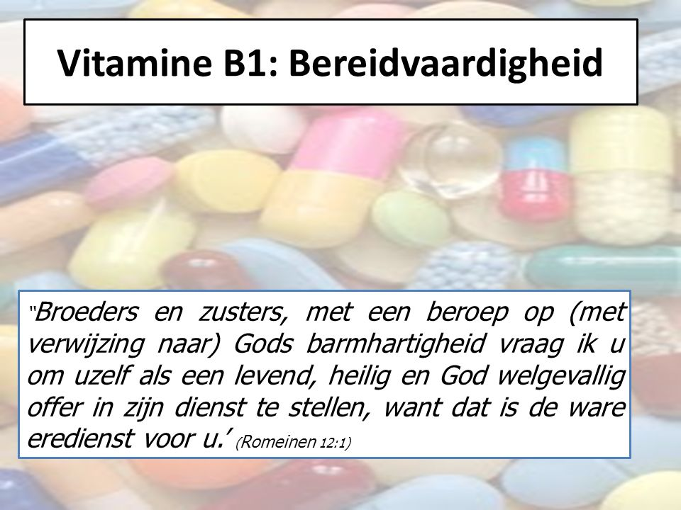 Vitamine B1: Bereidvaardigheid Broeders en zusters, met een beroep op (met verwijzing naar) Gods barmhartigheid vraag ik u om uzelf als een levend, heilig en God welgevallig offer in zijn dienst te stellen, want dat is de ware eredienst voor u.' ( Romeinen 12:1)