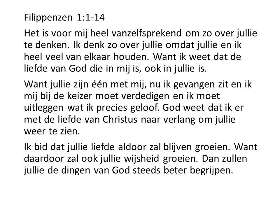 Filippenzen 1:1-14 Het is voor mij heel vanzelfsprekend om zo over jullie te denken. Ik denk zo over jullie omdat jullie en ik heel veel van elkaar ho