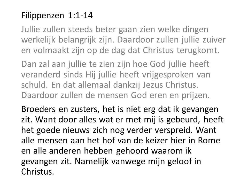 Filippenzen 1:1-14 Jullie zullen steeds beter gaan zien welke dingen werkelijk belangrijk zijn. Daardoor zullen jullie zuiver en volmaakt zijn op de d