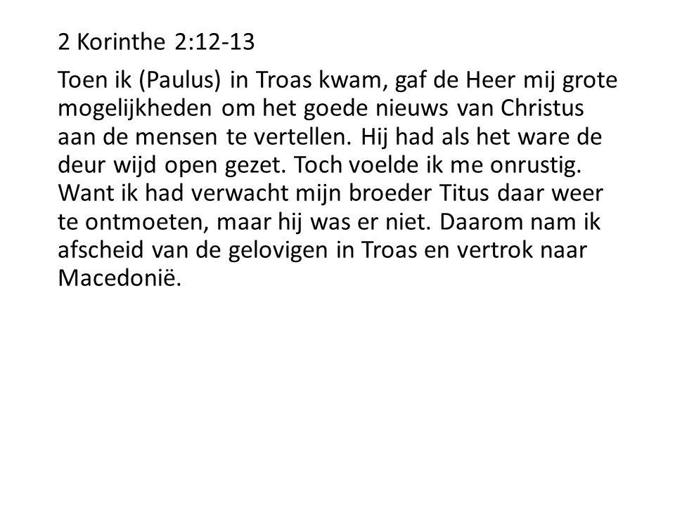 2 Korinthe 2:12-13 Toen ik (Paulus) in Troas kwam, gaf de Heer mij grote mogelijkheden om het goede nieuws van Christus aan de mensen te vertellen. Hi