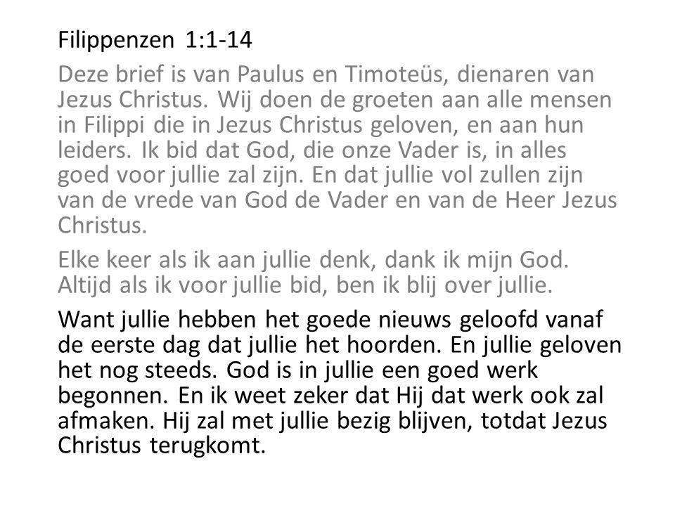 Filippenzen 1:1-14 Deze brief is van Paulus en Timoteüs, dienaren van Jezus Christus. Wij doen de groeten aan alle mensen in Filippi die in Jezus Chri