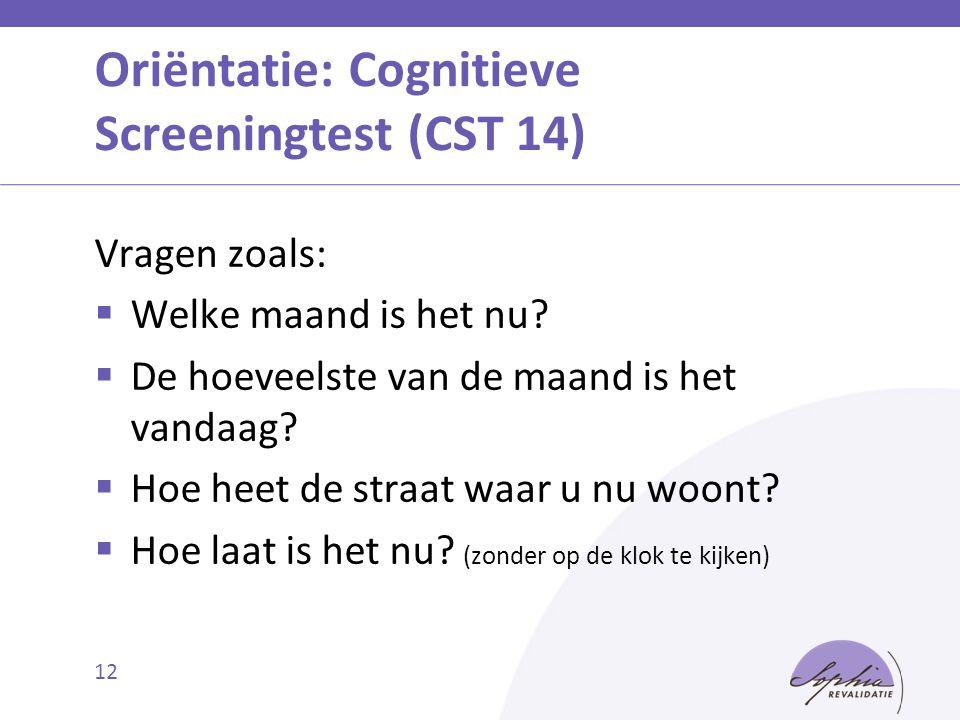 Oriëntatie: Cognitieve Screeningtest (CST 14) Vragen zoals:  Welke maand is het nu?  De hoeveelste van de maand is het vandaag?  Hoe heet de straat
