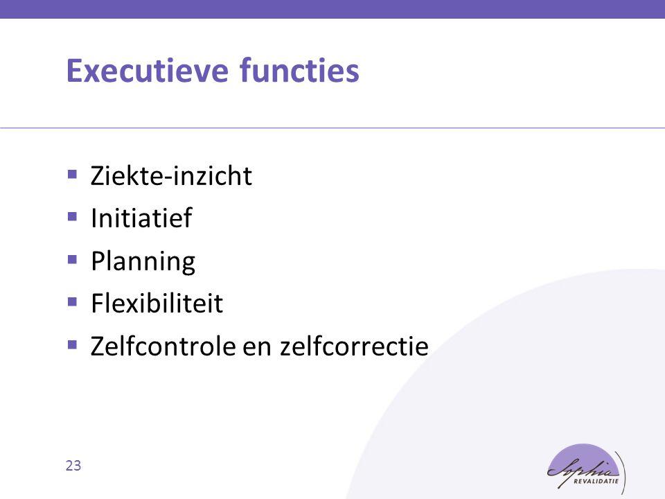 Executieve functies  Ziekte-inzicht  Initiatief  Planning  Flexibiliteit  Zelfcontrole en zelfcorrectie 23