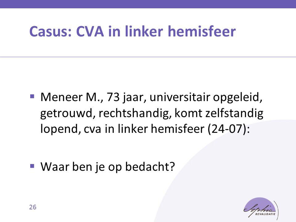 Casus: CVA in linker hemisfeer  Meneer M., 73 jaar, universitair opgeleid, getrouwd, rechtshandig, komt zelfstandig lopend, cva in linker hemisfeer (