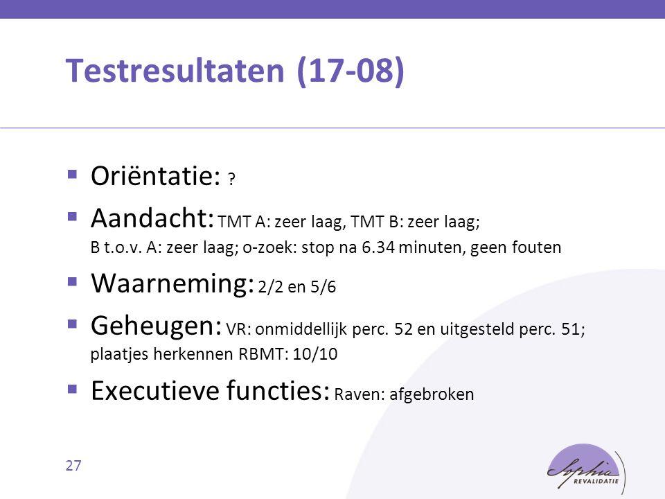 Testresultaten (17-08)  Oriëntatie: ?  Aandacht: TMT A: zeer laag, TMT B: zeer laag; B t.o.v. A: zeer laag; o-zoek: stop na 6.34 minuten, geen foute