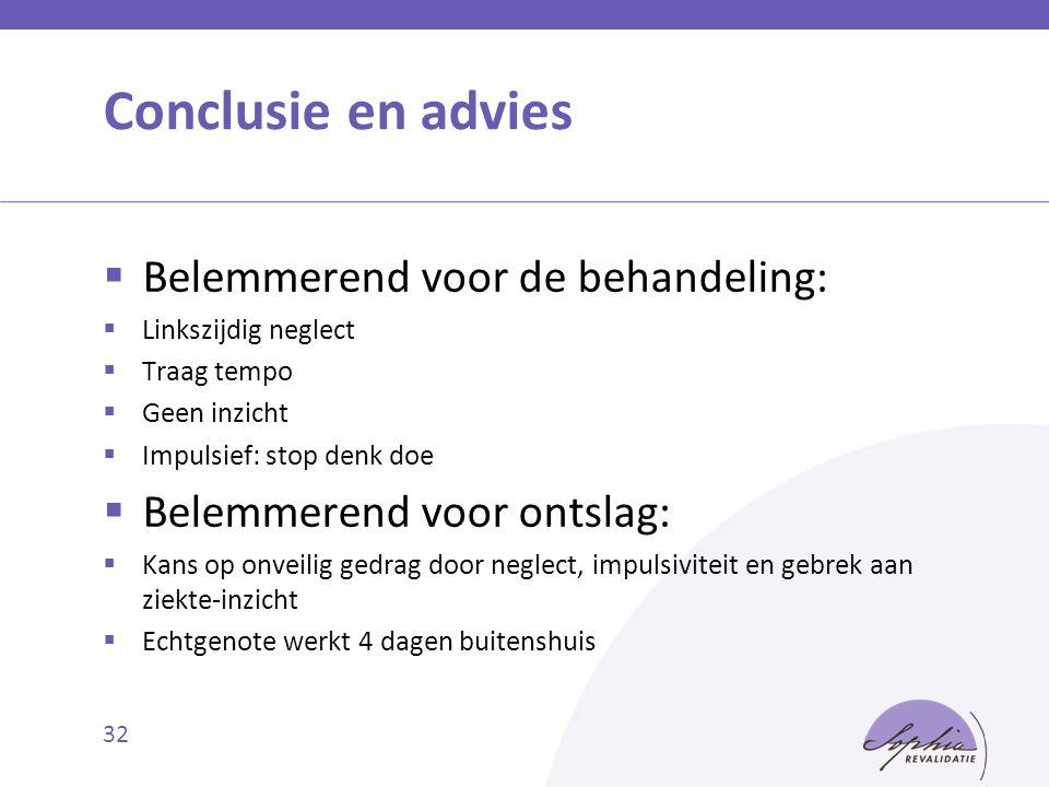 Conclusie en advies  Belemmerend voor de behandeling:  Linkszijdig neglect  Traag tempo  Geen inzicht  Impulsief: stop denk doe  Belemmerend voo