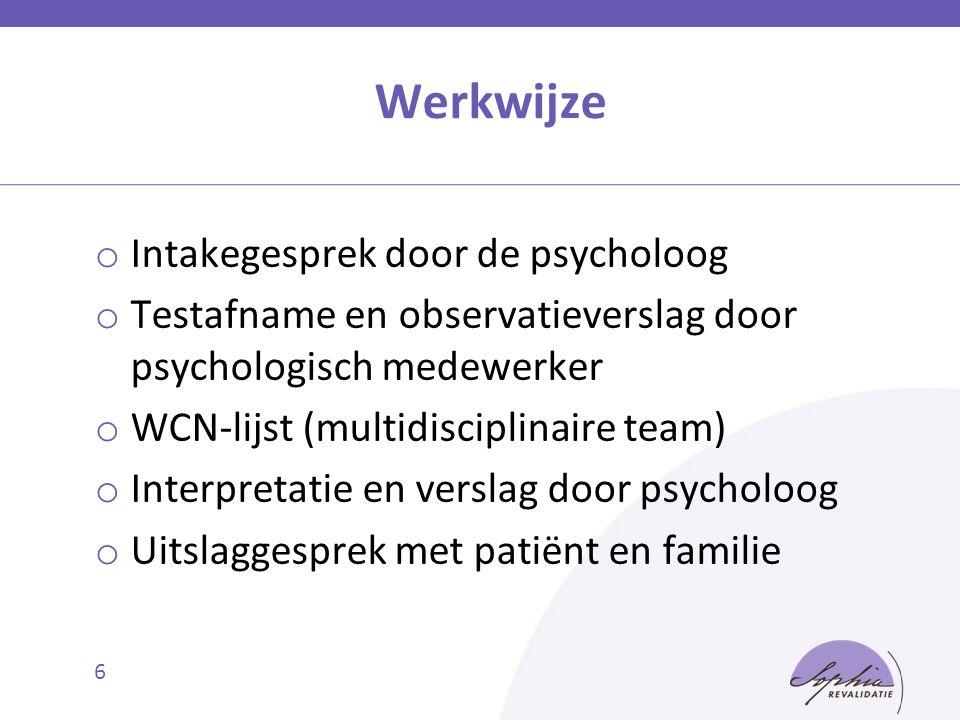 Werkwijze 6 o Intakegesprek door de psycholoog o Testafname en observatieverslag door psychologisch medewerker o WCN-lijst (multidisciplinaire team) o