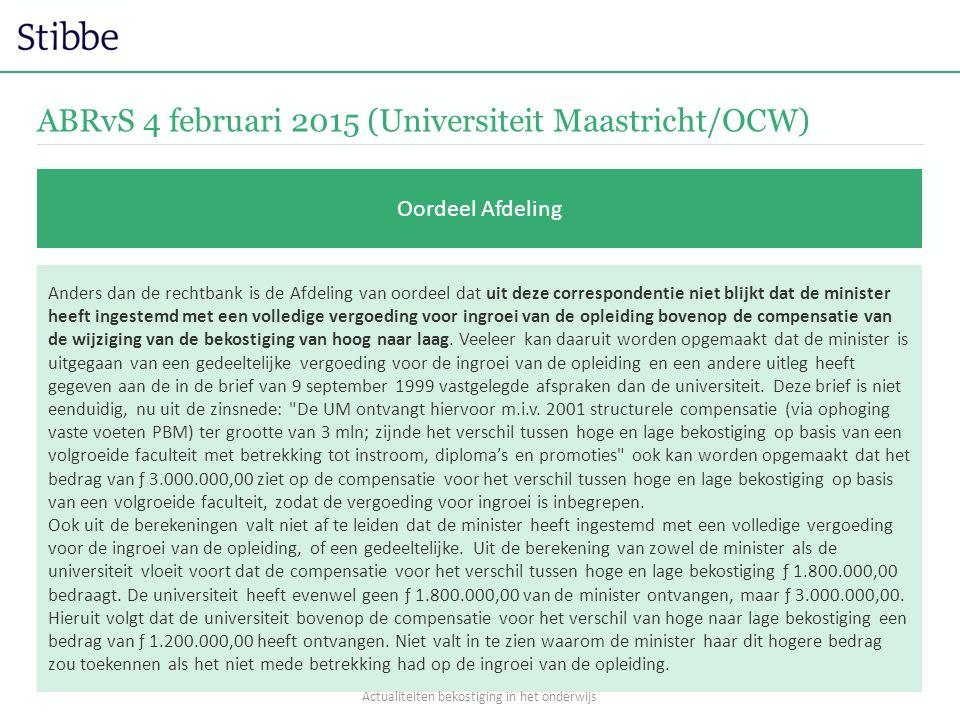 ABRvS 4 februari 2015 (Universiteit Maastricht/OCW) Oordeel Afdeling Anders dan de rechtbank is de Afdeling van oordeel dat uit deze correspondentie niet blijkt dat de minister heeft ingestemd met een volledige vergoeding voor ingroei van de opleiding bovenop de compensatie van de wijziging van de bekostiging van hoog naar laag.