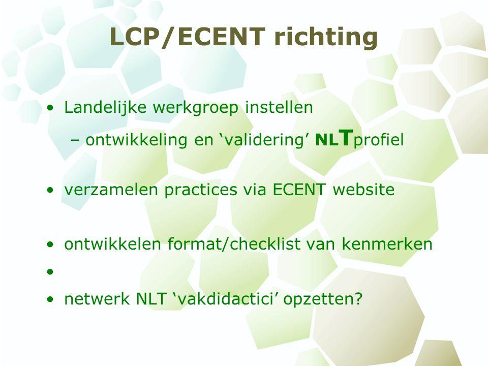 LCP/ECENT richting Landelijke werkgroep instellen –ontwikkeling en 'validering' NL T profiel verzamelen practices via ECENT website ontwikkelen format/checklist van kenmerken netwerk NLT 'vakdidactici' opzetten?