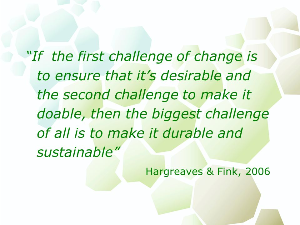 If the first challenge of change is to ensure that it's desirable and the second challenge to make it doable, then the biggest challenge of all is to make it durable and sustainable Hargreaves & Fink, 2006
