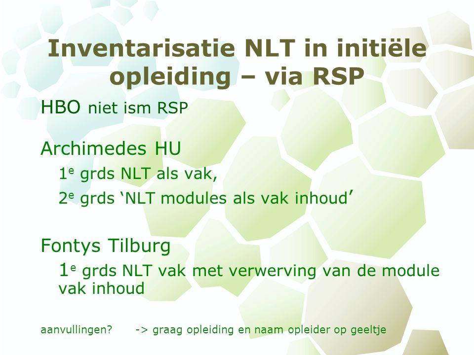 Inventarisatie NLT in initiële opleiding – via RSP HBO niet ism RSP Archimedes HU 1 e grds NLT als vak, 2 e grds 'NLT modules als vak inhoud ' Fontys Tilburg 1 e grds NLT vak met verwerving van de module vak inhoud aanvullingen -> graag opleiding en naam opleider op geeltje