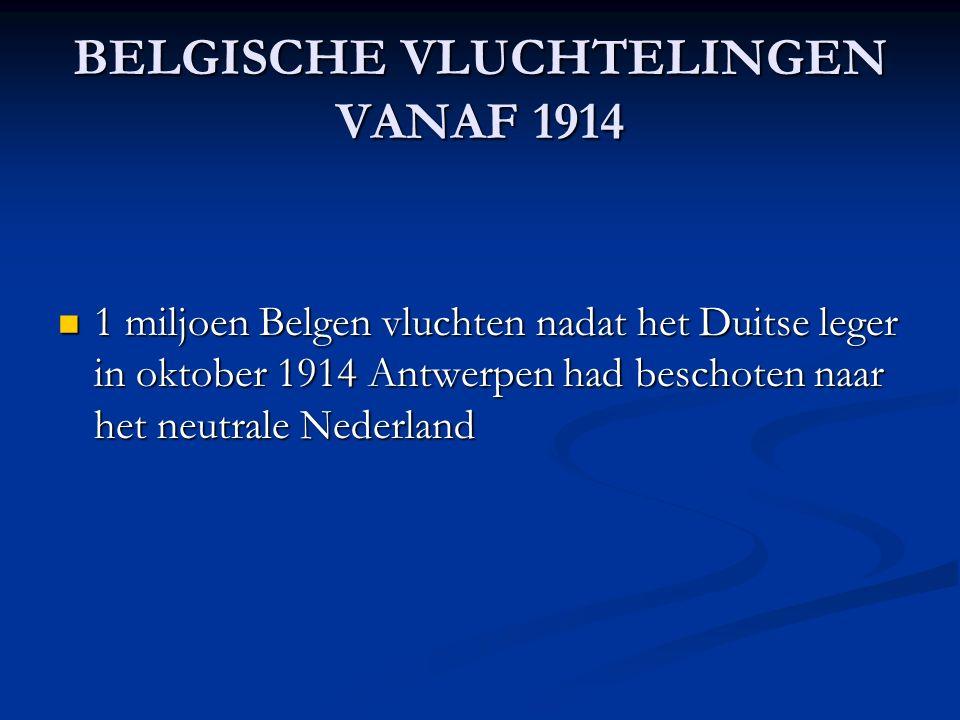 BELGISCHE VLUCHTELINGEN VANAF 1914 1 miljoen Belgen vluchten nadat het Duitse leger in oktober 1914 Antwerpen had beschoten naar het neutrale Nederland 1 miljoen Belgen vluchten nadat het Duitse leger in oktober 1914 Antwerpen had beschoten naar het neutrale Nederland